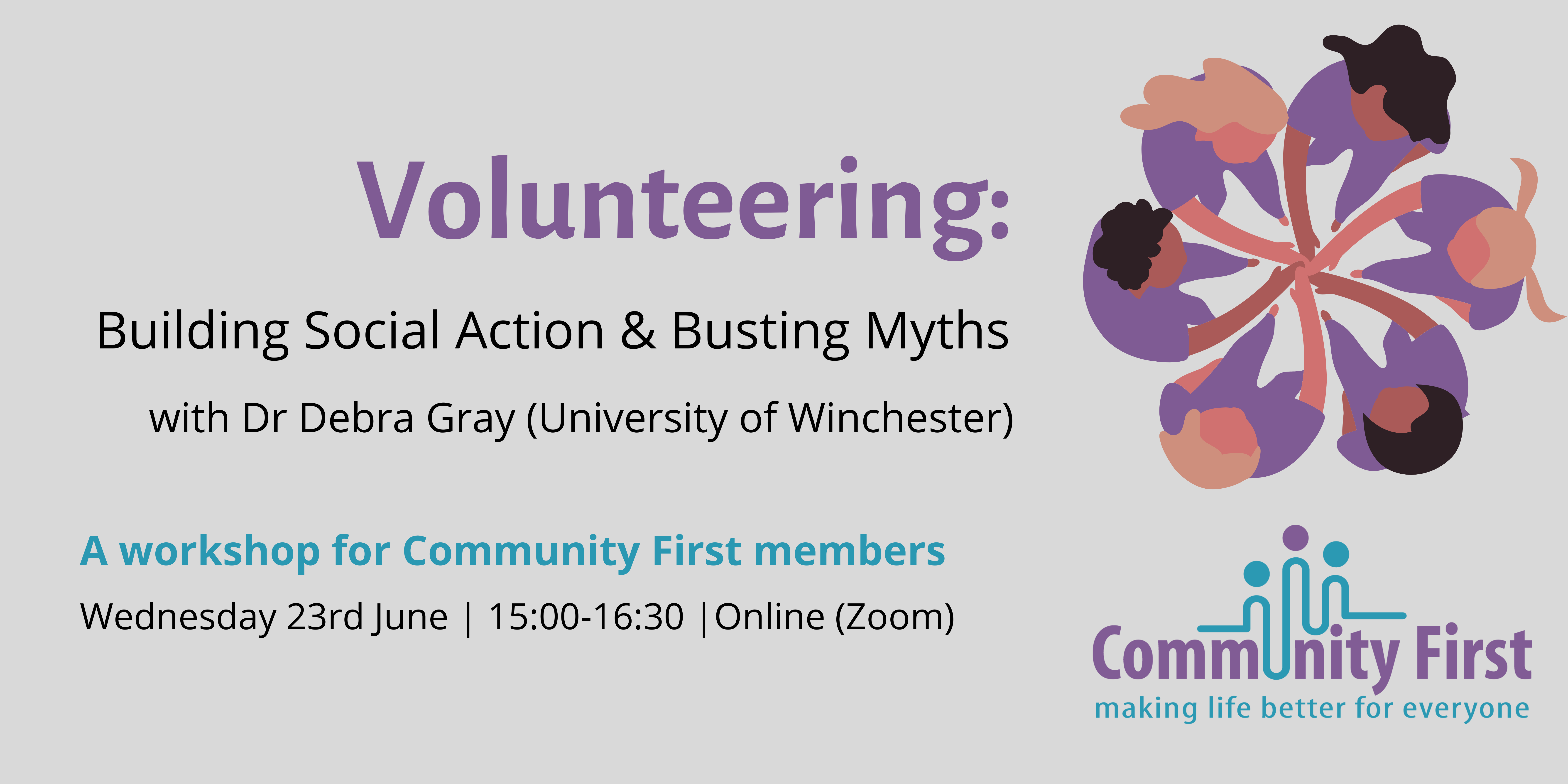 Image reads: Volunteering: Building Social Action & Busting Myths with Dr Debra Gray from the University of Winchester. A workshop for Community First members. Wednesday 23rd July, 3pm until 4:30pm, hosted online via Zoom.